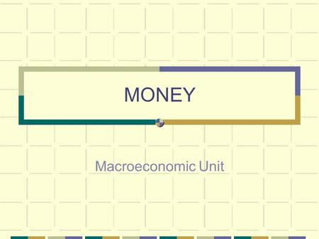 MONEY Macroeconomic Unit. History of Modern Money Before money was developed people would barter (trade) for goods Trade Problems Double coincidence of.