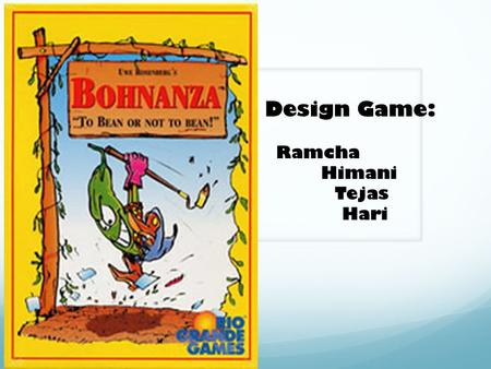 Design Game: Ramcha Himani Tejas Hari.  It's a card game.  Players plant beans  Goal: Earn gold coins.