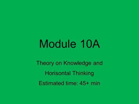 Module 10A Theory on Knowledge and Horisontal Thinking Estimated time: 45+ min.