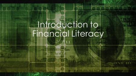 "Introduction to Financial Literacy 1.1 Objectives By the end of this lesson, you will be able to: Define ""Financial Literacy"" Relate financial literacy."