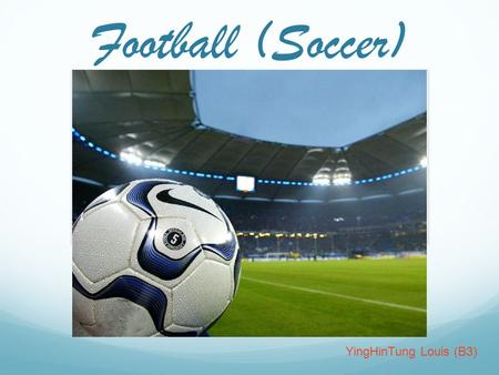 Football (Soccer) YingHinTung Louis (B3). Table Of Content Introduction The History of Soccer The Rules of Soccer Football Field Special vocabulary &