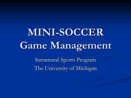 MINI-SOCCER Game Management Intramural Sports Program The University of Michigan.