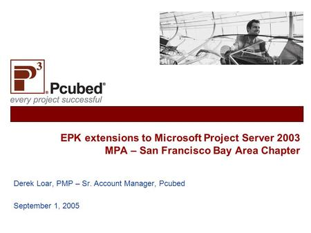EPK extensions to Microsoft Project Server 2003 MPA – San Francisco Bay Area Chapter Derek Loar, PMP – Sr. Account Manager, Pcubed September 1, 2005.