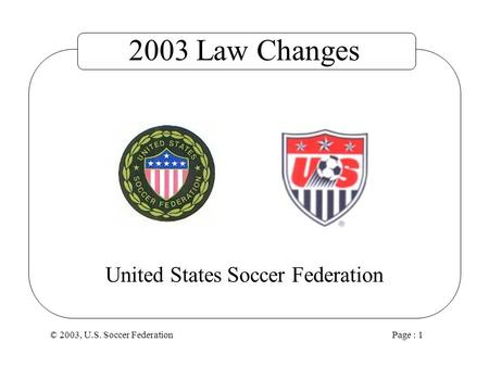 © 2003, U.S. Soccer Federation Page : 1 United States Soccer Federation 2003 Law Changes.