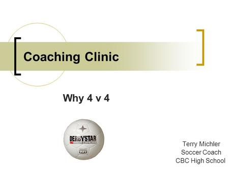 Coaching Clinic Why 4 v 4 Terry Michler Soccer Coach CBC High School.