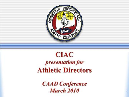 Athletic Directors Workshop March 2010 New Athletic Directors Workshop CIAC presentation for Athletic Directors CAAD Conference March 2010 1.