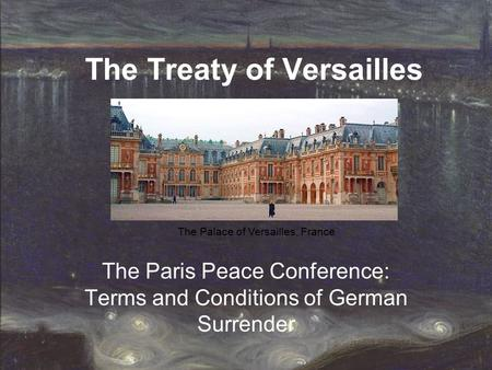 The Treaty of Versailles The Paris Peace Conference: Terms and Conditions of German Surrender The Palace of Versailles, France.