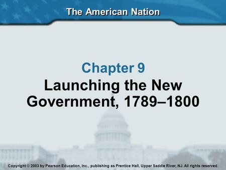 The American Nation Chapter 9 Launching the New Government, 1789–1800 Copyright © 2003 by Pearson Education, Inc., publishing as Prentice Hall, Upper Saddle.