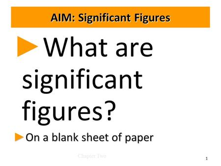 AIM: Significant Figures ► ► What are significant figures? ► On a blank sheet of paper Chapter Two 1.