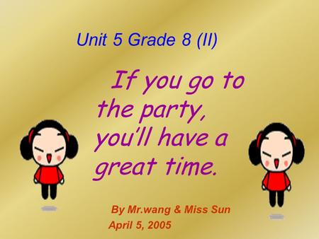 Unit 5 Grade 8 (II) If you go to the party, you'll have a great time. By Mr.wang & Miss Sun April 5, 2005.