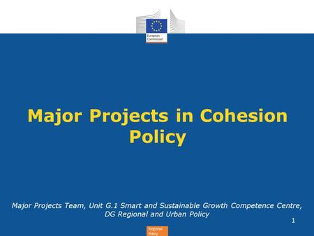 Regional Policy Major Projects in Cohesion Policy Major Projects Team, Unit G.1 Smart and Sustainable Growth Competence Centre, DG Regional and Urban Policy.