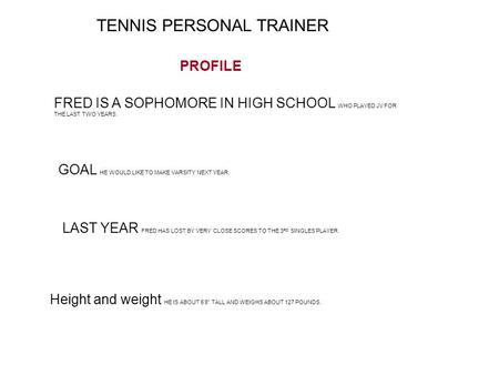 TENNIS PERSONAL TRAINER FRED IS A SOPHOMORE IN HIGH SCHOOL WHO PLAYED JV FOR THE LAST TWO YEARS. GOAL HE WOULD LIKE TO MAKE VARSITY NEXT YEAR. LAST YEAR.