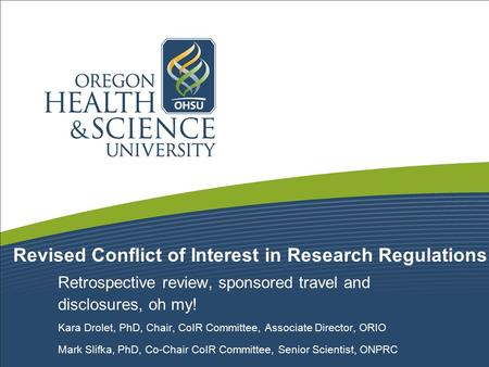 Revised Conflict of Interest in Research Regulations Retrospective review, sponsored travel and disclosures, oh my! Kara Drolet, PhD, Chair, CoIR Committee,