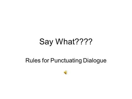 Say What???? Rules for Punctuating Dialogue Why Use Dialogue? Dialogue is a conversation between two or more people. Dialogue is essential to fiction.