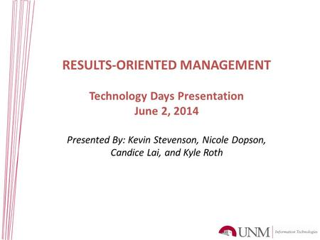 RESULTS-ORIENTED MANAGEMENT Technology Days Presentation June 2, 2014 Presented By: Kevin Stevenson, Nicole Dopson, Candice Lai, and Kyle Roth.