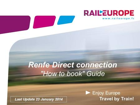 Enjoy Europe Travel by Train! Renfe Direct connection How to book Guide Last Update 23 January 2014.