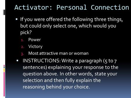 Activator: Personal Connection  If you were offered the following three things, but could only select one, which would you pick? 1. Power 2. Victory 3.
