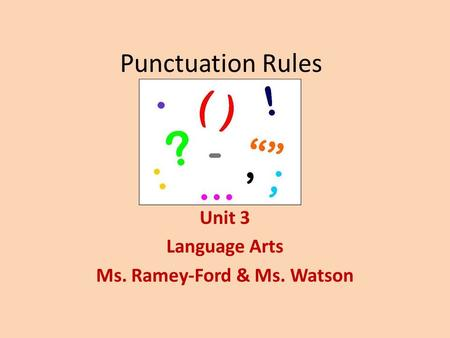 Punctuation Rules Unit 3 Language Arts Ms. Ramey-Ford & Ms. Watson.