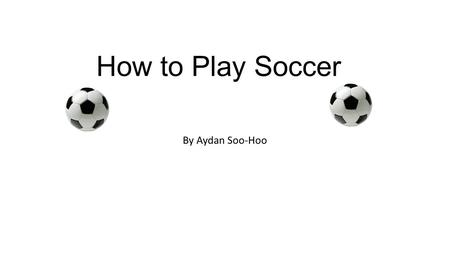 How to Play Soccer By Aydan Soo-Hoo.