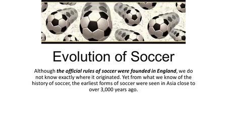Evolution of Soccer Although the official rules of soccer were founded in England, we do not know exactly where it originated. Yet from what we know of.