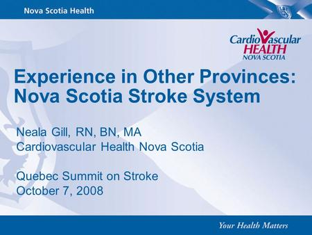 Experience in Other Provinces: Nova Scotia Stroke System Neala Gill, RN, BN, MA Cardiovascular Health Nova Scotia Quebec Summit on Stroke October 7, 2008.