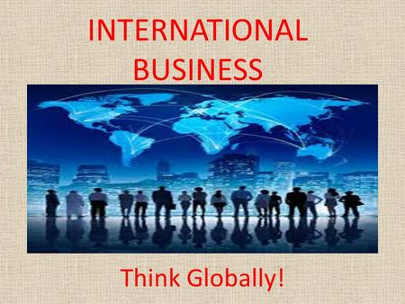 INTERNATIONAL BUSINESS Think Globally!. International Business The exchange of _____ and ______ across international boundaries or territories. International.