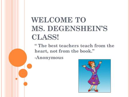 "WELCOME TO MS. DEGENSHEIN'S CLASS! "" The best teachers teach from the heart, not from the book."" -Anonymous."