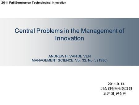 Central Problems in the Management of Innovation ANDREW H. VAN DE VEN MANAGEMENT SCIENCE, Vol. 32, No. 5 (1986) 2011.9. 14 기술경영학협동과정 고윤미, 한상연 2011 Fall.