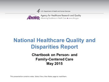 National Healthcare Quality and Disparities Report Chartbook on Person- and Family-Centered Care May 2015 This presentation contains notes. Select View,