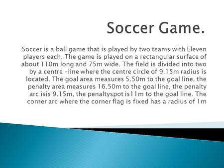 Soccer is a ball game that is played by two teams with Eleven players each. The game is played on a rectangular surface of about 110m long and 75m wide.