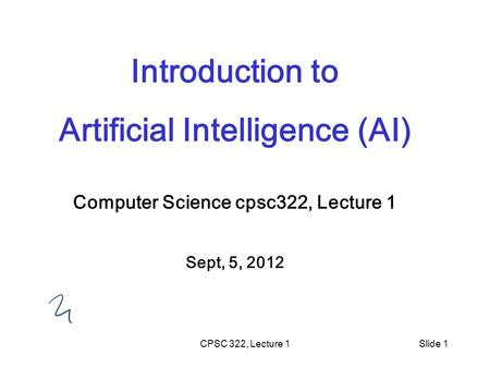 CPSC 322, Lecture 1Slide 1 Introduction to Artificial Intelligence (AI) Computer Science cpsc322, Lecture 1 Sept, 5, 2012.