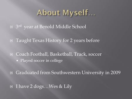  3 rd year at Benold Middle School  Taught Texas History for 2 years before  Coach Football, Basketball, Track, soccer  Played soccer in college 