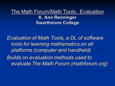 The Math Forum/Math Tools: Evaluation K. Ann Renninger Swarthmore College Evaluation of Math Tools, a DL of software tools for learning mathematics on.