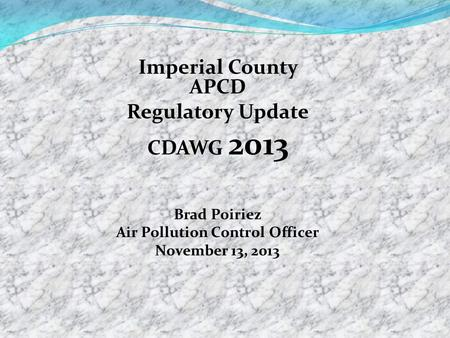 Imperial County APCD Regulatory Update CDAWG 2013 Brad Poiriez Air Pollution Control Officer November 13, 2013.