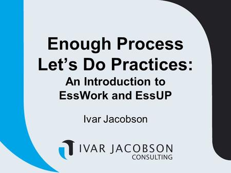 Enough Process Let's Do Practices: An Introduction to EssWork and EssUP Ivar Jacobson.
