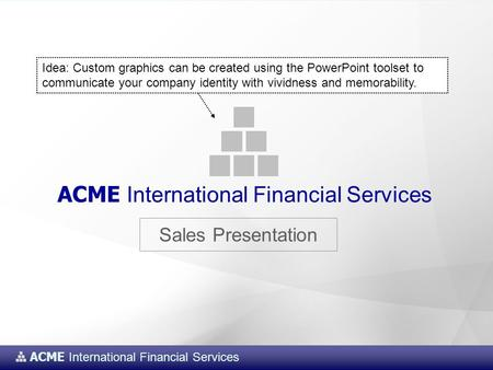 ACME International Financial Services Sales Presentation ACME International Financial Services Idea: Custom graphics can be created using the PowerPoint.