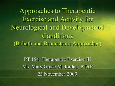 Approaches to Therapeutic Exercise and Activity for Neurological and Developmental Conditions (Bobath and Brunnstrom Approaches) PT 154: Therapeutic Exercise.
