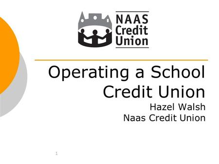 1 Operating a School Credit Union Hazel Walsh Naas Credit Union.