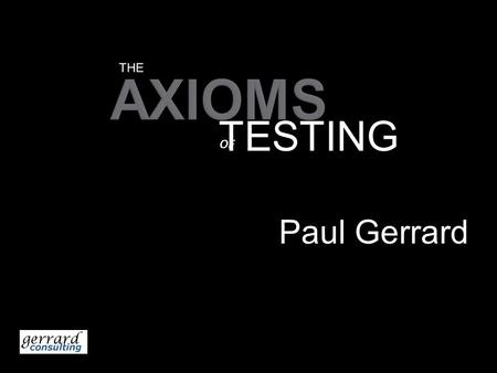 AXIOMS Paul Gerrard THE TESTING OF.