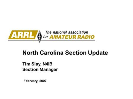 North Carolina Section Update Tim Slay, N4IB Section Manager February, 2007.