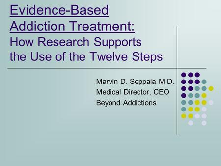 Evidence-Based Addiction Treatment: How Research Supports the Use of the Twelve Steps Marvin D. Seppala M.D. Medical Director, CEO Beyond Addictions.