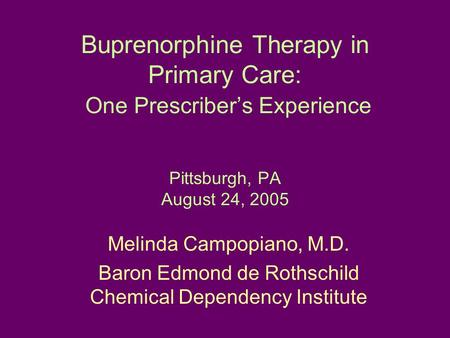 Buprenorphine Therapy in Primary Care: One Prescriber's Experience Pittsburgh, PA August 24, 2005 Melinda Campopiano, M.D. Baron Edmond de Rothschild Chemical.