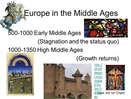 Europe in the Middle Ages 500-1000 Early Middle Ages (Stagnation and the status quo) 1000-1350 High Middle Ages (Growth returns)  christ deser t.org/i.