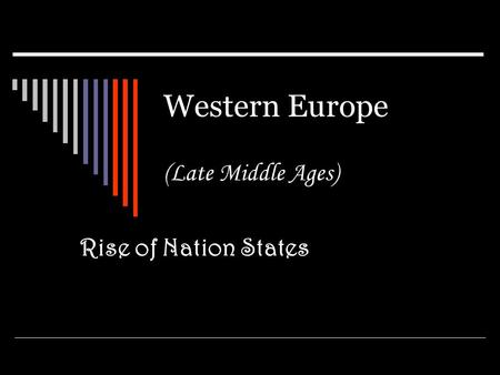 Western Europe (Late Middle Ages) Rise of Nation States.