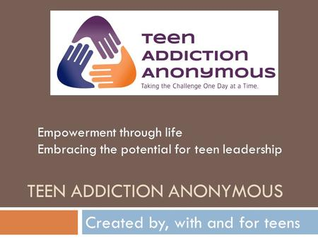 TEEN ADDICTION ANONYMOUS Created by, with and for teens Empowerment through life Embracing the potential for teen leadership.