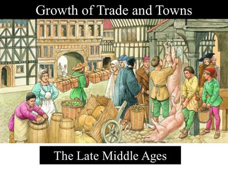 Growth of Trade and Towns The Late Middle Ages Big Picture Questions to Consider During This Unit How did the growth of towns decrease the power of feudal.