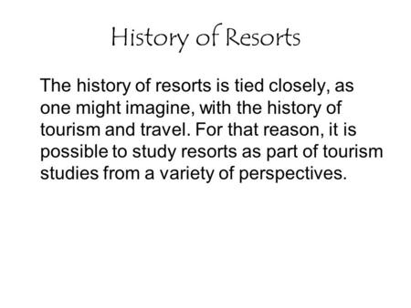 History of Resorts The history of resorts is tied closely, as one might imagine, with the history of tourism and travel. For that reason, it is possible.