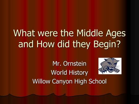 What were the Middle Ages and How did they Begin? Mr. Ornstein World History Willow Canyon High School.
