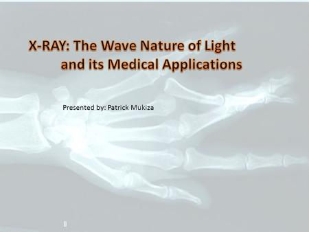 Z Presented by: Patrick Mukiza. OVERVIEW o Introduction o X-Rays: Wave Nature of light o Medical Applications o Socio-Economic Benefits of X-Rays o Adverse.
