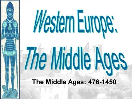 The Middle Ages: 476-1450. Europe in the 500s CE Effects of the Roman Empire's Collapse -Population reduced by over 25% -Lack of centralization in government.